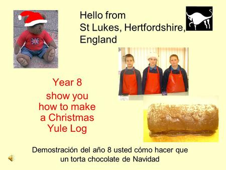 Hello from St Lukes, Hertfordshire, England Year 8 show you how to make a Christmas Yule Log Demostración del año 8 usted cómo hacer que un torta chocolate.