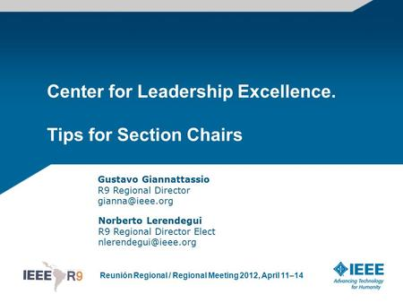 Reunión Regional / Regional Meeting 2012, April 11–14 Center for Leadership Excellence. Tips for Section Chairs Norberto Lerendegui R9 Regional Director.