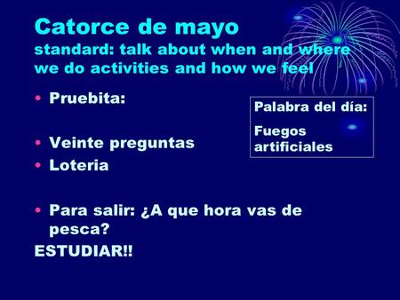 Catorce de mayo standard: talk about when and where we do activities and how we feel Pruebita: Veinte preguntas Loteria Para salir: ¿A que hora vas de.
