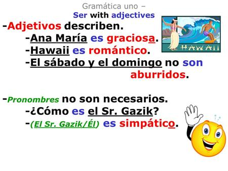 Gramática uno – Ser with adjectives -Adjetivos describen. -Ana María es graciosa. -Hawaii es romántico. -El sábado y el domingo no son aburridos. - Pronombres.