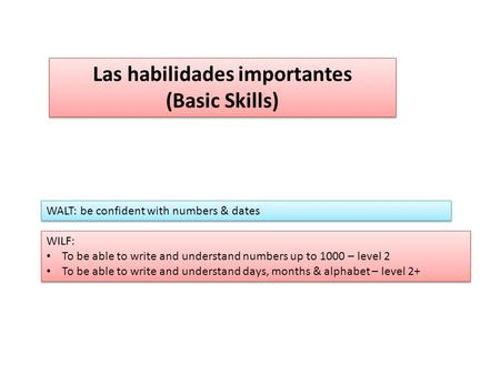Las habilidades importantes (Basic Skills) Las habilidades importantes (Basic Skills) WALT: be confident with numbers & dates WILF: To be able to write.