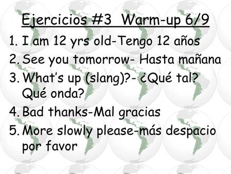 Ejercicios #3 Warm-up 6/9 1.I am 12 yrs old-Tengo 12 años 2.See you tomorrow- Hasta mañana 3.What's up (slang)?- ¿Qué tal? Qué onda? 4.Bad thanks-Mal gracias.