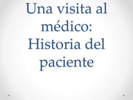 Una visita al médico: Historia del paciente. Historia del paciente Purpose (real-life application):to collect patient history Content Objective : tudent.