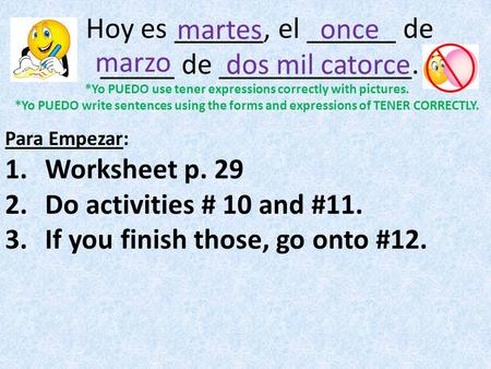 Hoy es ______, el ______ de _____ de _____________. Para Empezar: 1.Worksheet p. 29 2.Do activities # 10 and #11. 3.If you finish those, go onto #12. once.