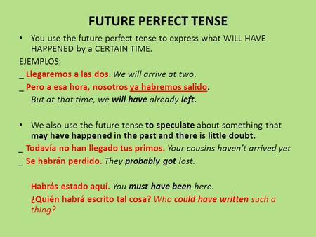 FUTURE PERFECT TENSE You use the future perfect tense to express what WILL HAVE HAPPENED by a CERTAIN TIME. EJEMPLOS: _ Llegaremos a las dos. We will arrive.