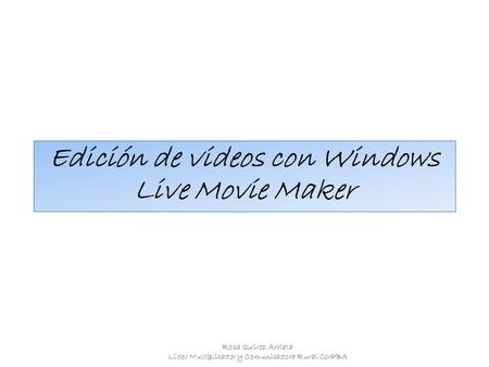 Edición de videos con Windows Live Movie Maker Rosa Quiroz Arrieta Líder Multiplicador y Comunicadora Rural CorPBA.