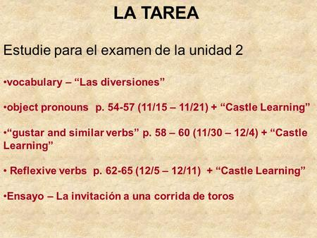 "LA TAREA Estudie para el examen de la unidad 2 vocabulary – ""Las diversiones"" object pronouns p. 54-57 (11/15 – 11/21) + ""Castle Learning"" ""gustar and."