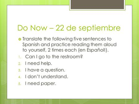 Do Now – 22 de septiembre  Translate the following five sentences to Spanish and practice reading them aloud to yourself, 2 times each (en Español!).