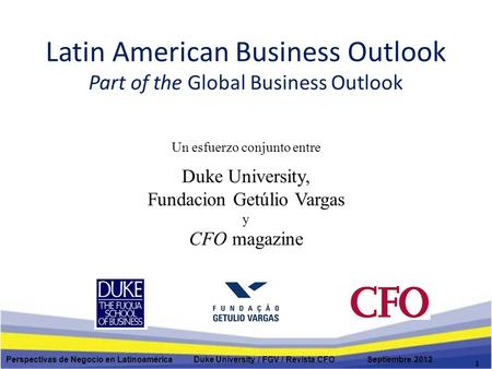 Latin American Business Outlook Part of the Global Business Outlook Un esfuerzo conjunto entre Duke University, Fundacion Getúlio Vargas y CFO magazine.