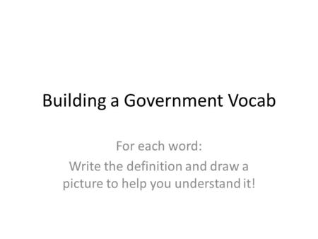 Building a Government Vocab For each word: Write the definition and draw a picture to help you understand it!