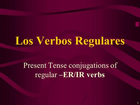 1 Present Tense conjugations of regular –ER/IR verbs Los Verbos Regulares.