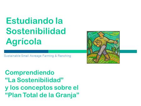 "Estudiando la Sostenibilidad Agrícola Sustainable Small Acreage Farming & Ranching Comprendiendo ""La Sostenibilidad"" y los conceptos sobre el ""Plan Total."