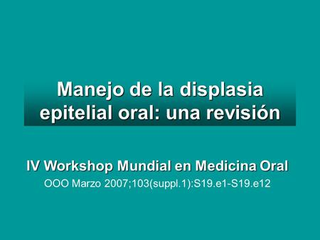 Manejo de la displasia epitelial oral: una revisión IV Workshop Mundial en Medicina Oral OOO Marzo 2007;103(suppl.1):S19.e1-S19.e12.