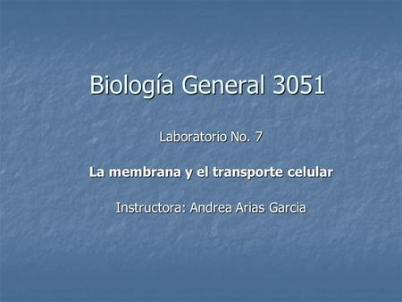 Biología General 3051 Laboratorio No. 7 La membrana y el transporte celular Instructora: Andrea Arias Garcia.