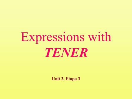"Expressions with TENER Unit 3, Etapa 3. Expressions with tener expressions with ""tener"" that translate into ""to be""expressions with ""tener"" that translate."