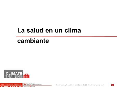 Climate Training Kit. Module 2 – What Can we Do. 2E. Climate Change and Health La salud en un clima cambiante.