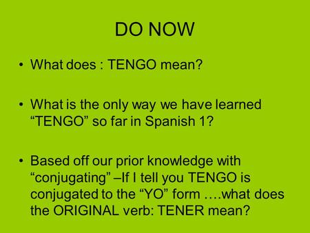 "DO NOW What does : TENGO mean? What is the only way we have learned ""TENGO"" so far in Spanish 1? Based off our prior knowledge with ""conjugating"" –If I."