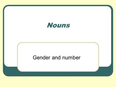"Nouns Gender and number. Making Nouns Plural To make a noun plural we… 1. …add an s if the noun ends in a vowel. 2. …Add an ""es to nouns that end in."