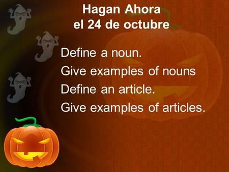 Hagan Ahora el 24 de octubre Define a noun. Give examples of nouns Define an article. Give examples of articles.