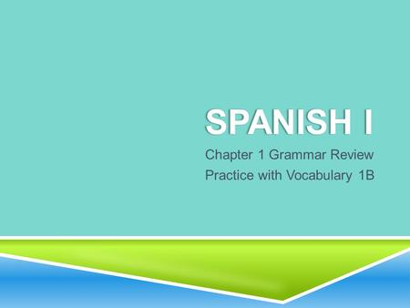 SPANISH ISPANISH I Chapter 1 Grammar Review Practice with Vocabulary 1B.
