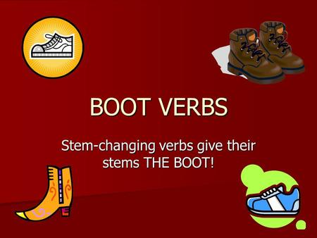 BOOT VERBS Stem-changing verbs give their stems THE BOOT!