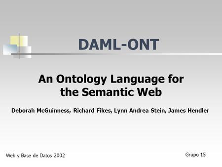 DAML-ONT An Ontology Language for the Semantic Web Deborah McGuinness, Richard Fikes, Lynn Andrea Stein, James Hendler Grupo 15 Web y Base de Datos 2002.