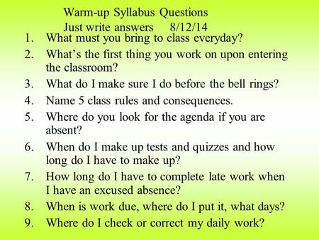 Warm-up Syllabus Questions Just write answers 8/12/14 1.What must you bring to class everyday? 2.What's the first thing you work on upon entering the.