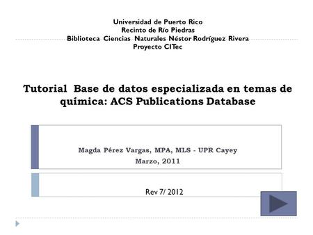 Tutorial Base de datos especializada en temas de química: ACS Publications Database Magda Pérez Vargas, MPA, MLS - UPR Cayey Marzo, 2011 Universidad de.