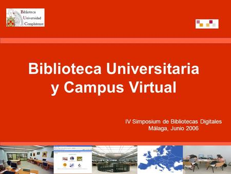Biblioteca Universitaria y Campus Virtual IV Simposium de Bibliotecas Digitales Málaga, Junio 2006.