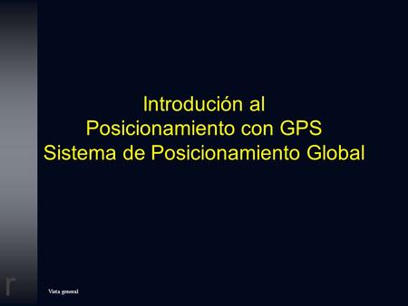Introdución al Posicionamiento con GPS Sistema de Posicionamiento Global This slide presentation is intended for audiences that are interested in the.
