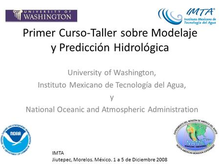 Primer Curso-Taller sobre Modelaje y Predicción Hidrológica University of Washington, Instituto Mexicano de Tecnología del Agua, y National Oceanic and.