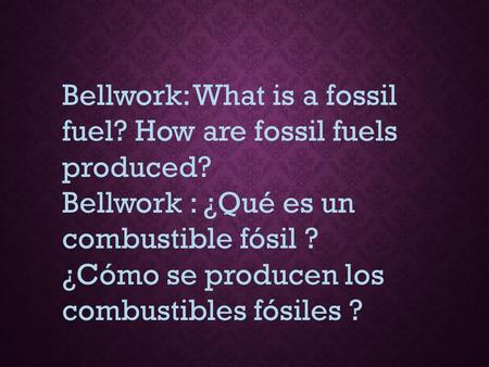 Bellwork: What is a fossil fuel? How are fossil fuels produced?