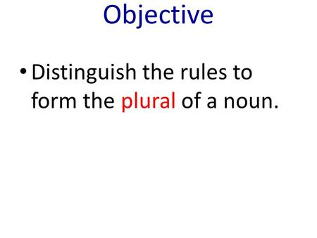 Objective Distinguish the rules to form the plural of a noun.