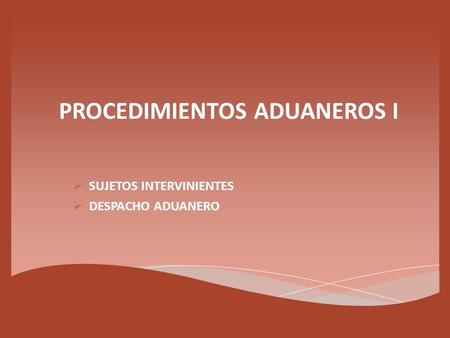 PROCEDIMIENTOS ADUANEROS I  SUJETOS INTERVINIENTES  DESPACHO ADUANERO.