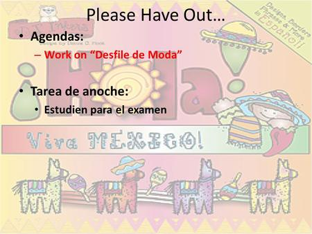 "Please Have Out… Agendas: – Work on ""Desfile de Moda"" Tarea de anoche: Estudien para el examen."