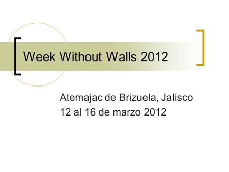 Week Without Walls 2012 Atemajac de Brizuela, Jalisco 12 al 16 de marzo 2012.