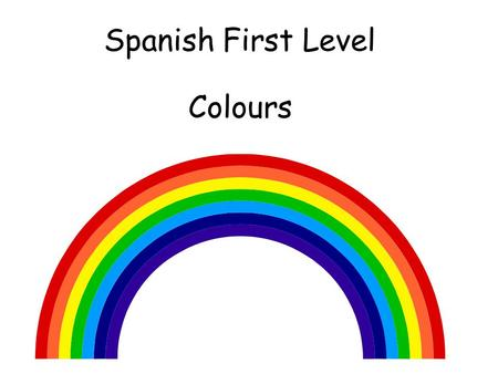 Spanish First Level Colours First Level Significant Aspects of Learning Use language in a range of contexts and across learning Continue to develop confidence.