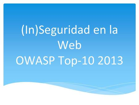 (In)Seguridad en la Web OWASP Top-10 2013.  Open Web Application Security Project  Organización sin fines de lucro enfocada en mejorar la seguridad.