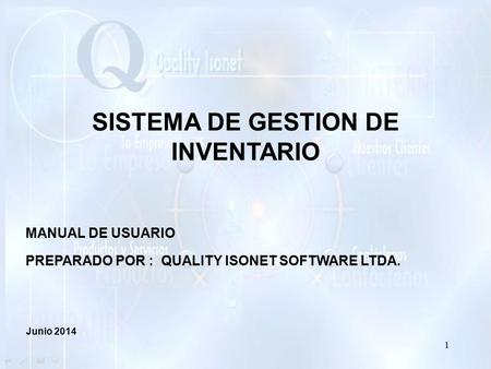 SISTEMA DE GESTION DE INVENTARIO MANUAL DE USUARIO PREPARADO POR : QUALITY ISONET SOFTWARE LTDA. Junio 2014 1.