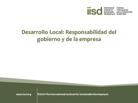 Desarrollo Local: Responsabilidad del gobierno y de la empresa www.iisd.org ©2014 The International Institute for Sustainable Development.