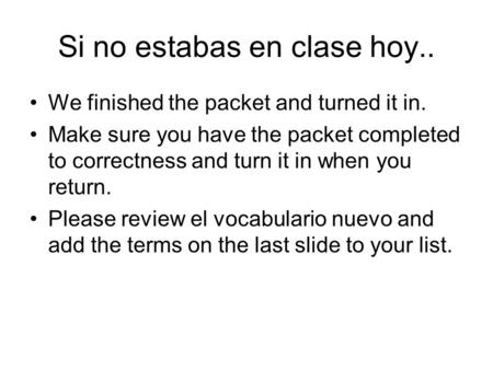 Si no estabas en clase hoy.. We finished the packet and turned it in. Make sure you have the packet completed to correctness and turn it in when you return.