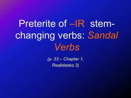 Preterite of –IR stem- changing verbs: Sandal Verbs (p. 33 – Chapter 1, Realidades 3)