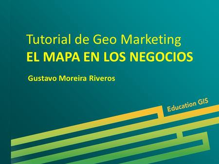 Tutorial de Geo Marketing EL MAPA EN LOS NEGOCIOS Gustavo Moreira Riveros.