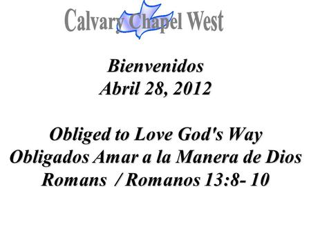 Bienvenidos Abril 28, 2012 Obliged to Love God's Way Obligados Amar a la Manera de Dios Romans / Romanos 13:8- 10.