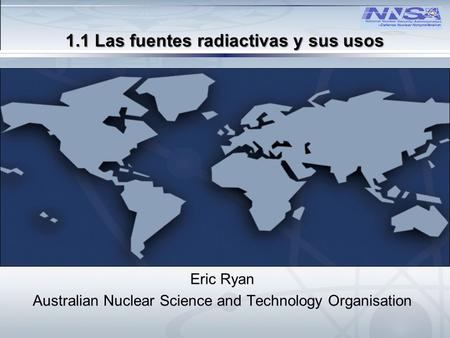 –Defense Nuclear Nonproliferation U.S. DEPARTMENT OF ENERGY 1.1 Las fuentes radiactivas y sus usos Eric Ryan Australian Nuclear Science and Technology.
