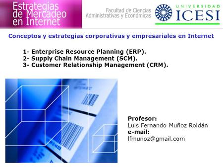 Conceptos y estrategias corporativas y empresariales en Internet 1- Enterprise Resource Planning (ERP). 2- Supply Chain Management (SCM). 3- Customer Relationship.