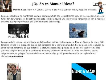 ¿Quién es Manuel Rivas? Manuel Rivas (born in A Coruña, Galicia in 1957) is a Galician writer, poet and journalist Como periodista se ha mantenido siempre.