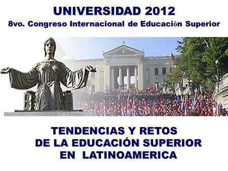 TENDENCIAS Y RETOS DE LA EDUCACIÓN SUPERIOR EN LATINOAMERICA UNIVERSIDAD 2012 8vo. Congreso Internacional de Educaci ó n Superior.