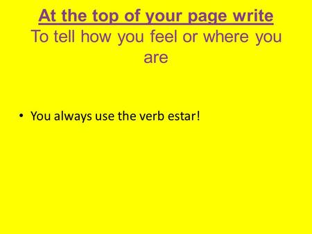 At the top of your page write To tell how you feel or where you are You always use the verb estar!