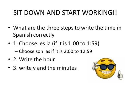 SIT DOWN AND START WORKING!! What are the three steps to write the time in Spanish correctly 1. Choose: es la (if it is 1:00 to 1:59) – Choose son las.
